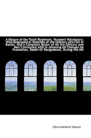 A History of the Tenth Regiment, Vermont Volunteers: With Biographical Sketches of the Officers who