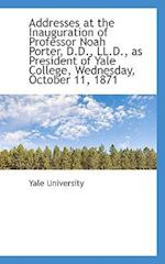 Addresses at the Inauguration of Professor Noah Porter, D.D., LL.D., as President of Yale College, W