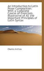 An Introduction to Latin Prose Composition af Charles Anthon