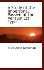 A Study of the Impersonal Passive of the Ventum Est Type af Alice Anna Deckman