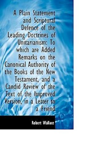 A Plain Statement and Scriptural Defence of the Leading Doctrines of Unitarianism: To which are Adde