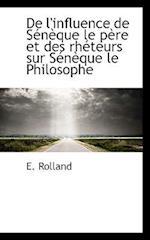 de L'Influence de Seneque Le Pere Et Des Rheteurs Sur Seneque Le Philosophe af E. Rolland