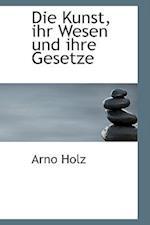 Die Kunst, Ihr Wesen Und Ihre Gesetze af Arno Holz