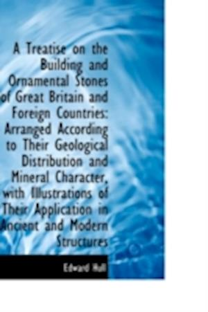 A Treatise on the Building and Ornamental Stones of Great Britain and Foreign Countries: Arranged Ac