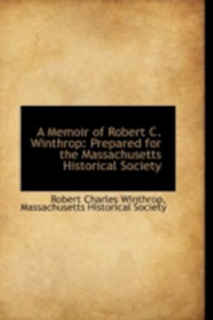 A Memoir of Robert C. Winthrop: Prepared for the Massachusetts Historical Society