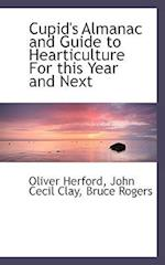Cupid's Almanac and Guide to Hearticulture for This Year and Next af Oliver Herford