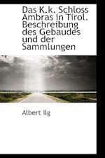 Das K.K. Schloss Ambras in Tirol. Beschreibung Des Gebaudes Und Der Sammlungen af Albert Ilg