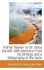 A Brief Memoir of Dr. Elisha Bartlett with Selections from His Writings af Elisha Bartlett