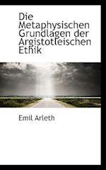 Die Metaphysischen Grundlagen Der Argistotleischen Ethik af Emil Arleth