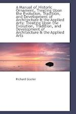 A Manual of Historic Ornament, Treating Upon the Evolution, Tradition, and Development of Architectu af Richard Glazier