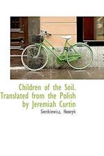 Children of the Soil. Translated from the Polish by Jeremiah Curtin
