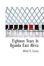 Eighteen Years In Uganda East Africa af Alfred R. Tucker