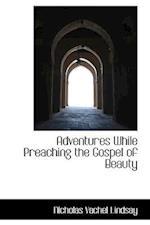 Adventures While Preaching the Gospel of Beauty af Nicholas Vachel Lindsay