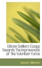Citizen Soldiers Essays Towards the Improvement of the Volunteer Force