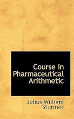Course in Pharmaceutical Arithmetic af Julius William Sturmer