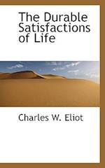 The Durable Satisfactions of Life af Charles W. Eliot