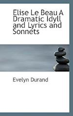 Elise Le Beau A Dramatic Idyll and Lyrics and Sonnets af Evelyn Durand
