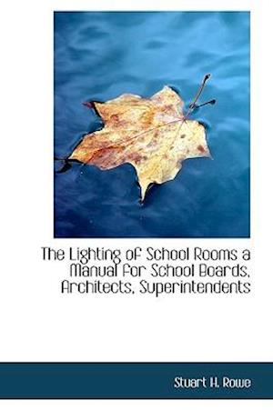 The Lighting of School Rooms a Manual for School Boards, Architects, Superintendents