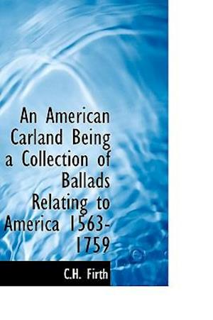 An American Carland Being a Collection of Ballads Relating to America 1563-1759