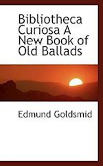 Bibliotheca Curiosa a New Book of Old Ballads af Edmund Goldsmid