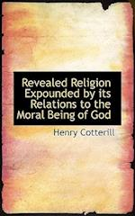 Revealed Religion Expounded by its Relations to the Moral Being of God