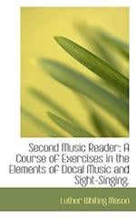 Second Music Reader: A Course of Exercises in the Elements of Docal Music and Sight-Singing.