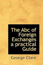 The ABC of Foreign Exchanges a Practical Guide af George Clare
