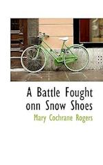 A Battle Fought Onn Snow Shoes af Mary Cochrane Rogers