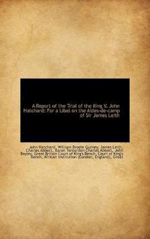 A Report of the Trial of the King V. John Hatchard: For a Libel on the Aides-de-camp of Sir James Le