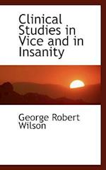 Clinical Studies in Vice and in Insanity af George Robert Wilson