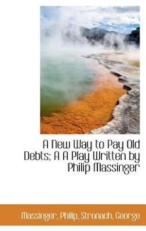 A New Way to Pay Old Debts; A A Play Written by Philip Massinger