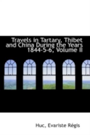 Travels in Tartary, Thibet and China During the Years 1844-5-6, Volume II