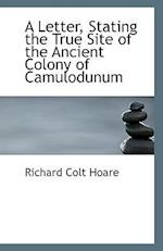 A Letter, Stating the True Site of the Ancient Colony of Camulodunum af Richard Colt Hoare