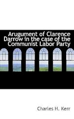 Arugument of Clarence Darrow in the Case of the Communist Labor Party af Charles H. Kerr