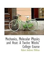 Mechanics, Molecular Physics and Heat: A Twelve Weeks' College Course