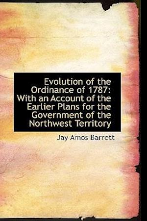 Evolution of the Ordinance of 1787: With an Account of the Earlier Plans for the Government of the N