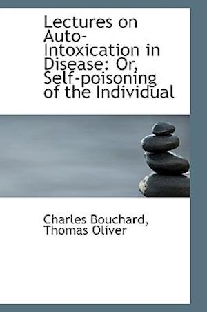 Lectures on Auto-Intoxication in Disease: Or, Self-poisoning of the Individual