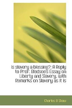 is slavery a blessing?: A Reply to Prof. Bledsoe's Essay on Liberty and Slavery, with Remarks on Sla
