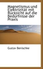 Magnetismus Und Elektrizit T Mit R Cksicht Auf Die Bed Rfnisse Der Praxis af Gustav Benischke