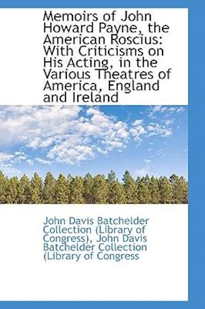 Memoirs of John Howard Payne, the American Roscius: With Criticisms on His Acting, in the Various Th