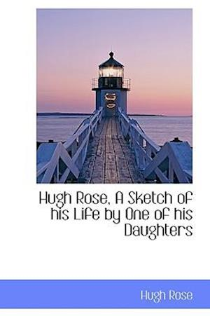Hugh Rose, A Sketch of his Life by One of his Daughters