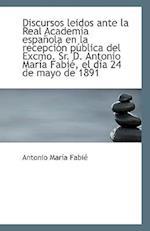 Discursos Leidos Ante La Real Academia Espanola En La Recepcion Publica del Excmo. Sr. D. Antonio Ma af Antonio Maria Fabie