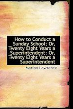 How to Conduct a Sunday School; Or, Twenty Eight Years a Superintendent: Or, Twenty Eight Years a Su