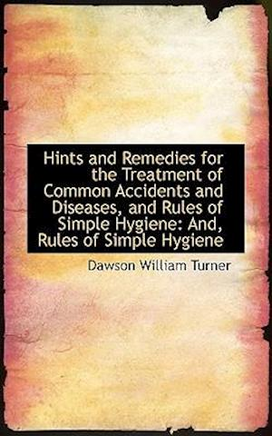 Hints and Remedies for the Treatment of Common Accidents and Diseases, and Rules of Simple Hygiene: