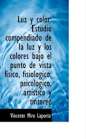 Luz y color: Estudio compendiado de la luz y los colores bajo el punto de vista físico, fisiológico,