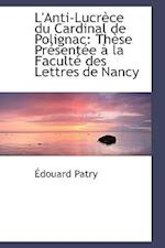 L'Anti-Lucrèce du Cardinal de Polignac: Thèse Présentée à la Faculté des Lettres de Nancy af Edouard Patry