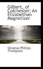 Gilbert, of Colchester af Silvanus Phillips Thompson