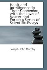 Habit and Intelligence in Their Connexion with the Laws of Matter and Force: A Series of Scientific