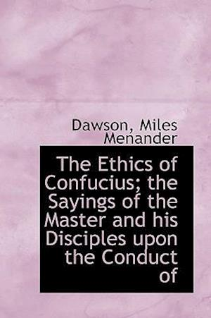 The Ethics of Confucius; the Sayings of the Master and his Disciples upon the Conduct of