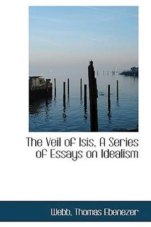 The Veil of Isis, A Series of Essays on Idealism